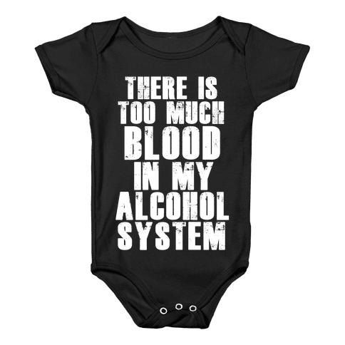 There's Too Much Blood in my Alcohol System Baby Onesy