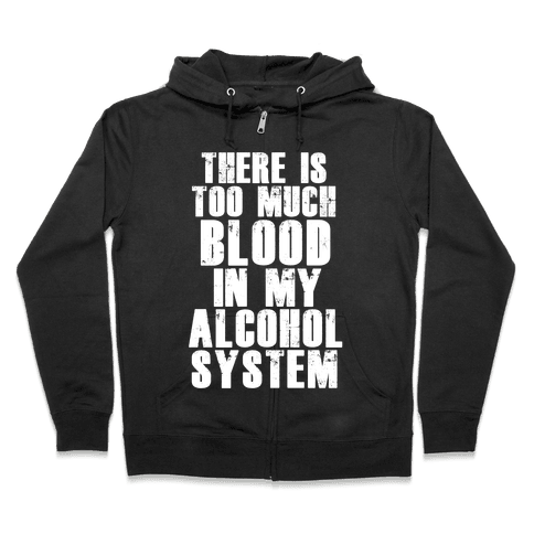 There's Too Much Blood in my Alcohol System Zip Hoodie