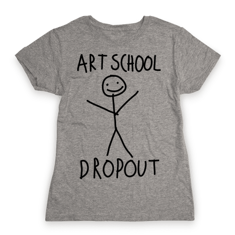 Art School Dropout  Womens T-Shirt