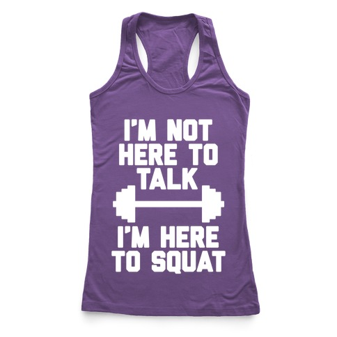 I'm Not Here To Talk I'm Here To Squat Racerback Tank Top