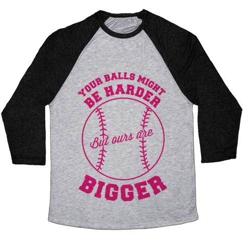 Your Balls Might Be Harder But Ours Are Bigger Baseball Tee