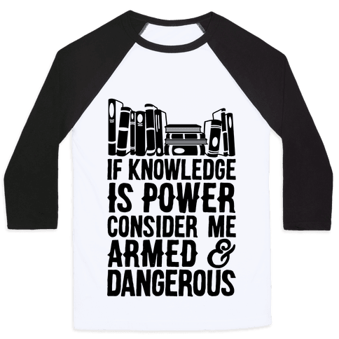 If Knowledge Is Power Consider Me Armed And Dangerous