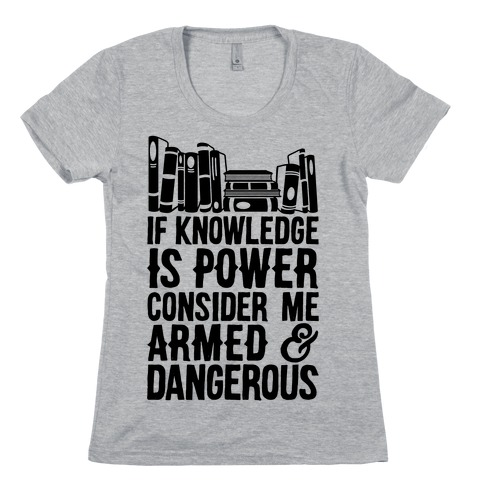 If Knowledge Is Power Consider Me Armed And Dangerous Womens T-Shirt
