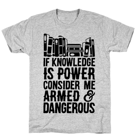 If Knowledge Is Power Consider Me Armed And Dangerous T-Shirt