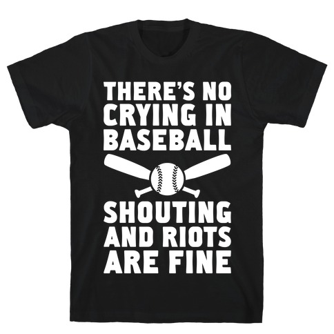 No Crying In Baseball (Shouting And Riots Are Fine) T-Shirt