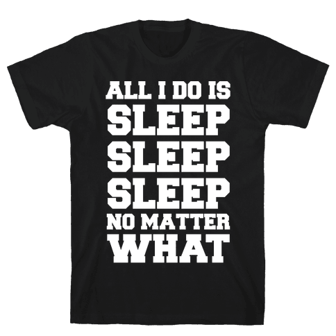 All I Do Is Sleep Mens T-Shirt