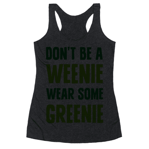 Don't Be A Weenie Wear Some Greenie Racerback Tank Top