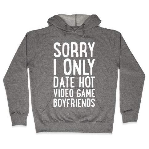 Sorry, I Only Date Hot Video Game Boyfriends Hooded Sweatshirt