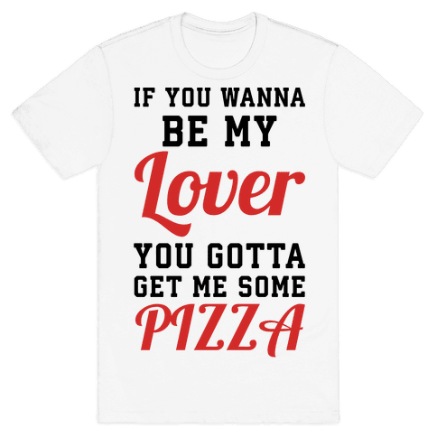 If you wanna be my lover you gotta get me some pizza Mens T-Shirt