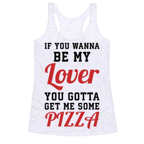If you wanna be my lover you gotta get me some pizza Racerback Tank Top