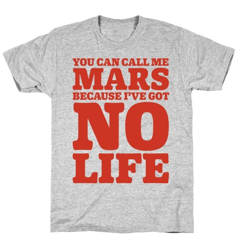 You Can Call Me Mars Because I've Got No Life Mens T-Shirt