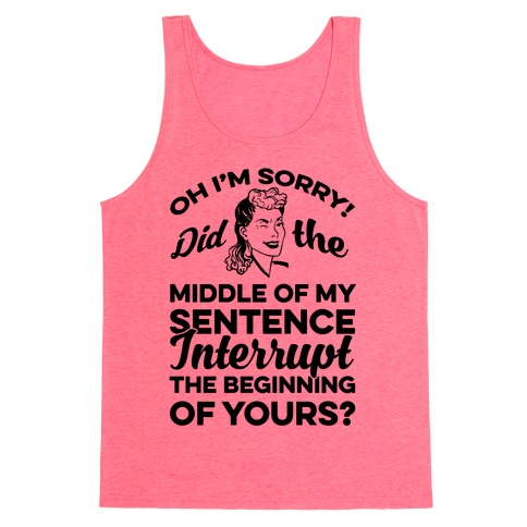Oh I'm Sorry Did The Middle Of My Sentence Interrupt The Beginning of yours? Tank Top
