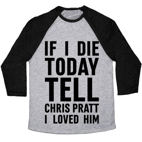 If I Die Today Tell Chris Pratt I Loved Him Baseball Tee
