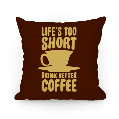 Life's Too Short, Drink Better Coffee Pillow