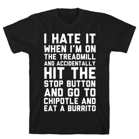 I Hate It When I'm On The Treadmill And Accidentally Hit The Stop Button and Go To Chipotle And Eat A Burrito T-Shirt