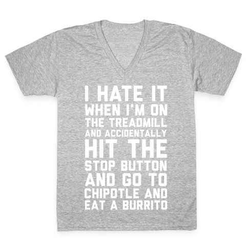 I Hate It When I'm On The Treadmill And Accidentally Hit The Stop Button and Go To Chipotle And Eat A Burrito V-Neck Tee Shirt