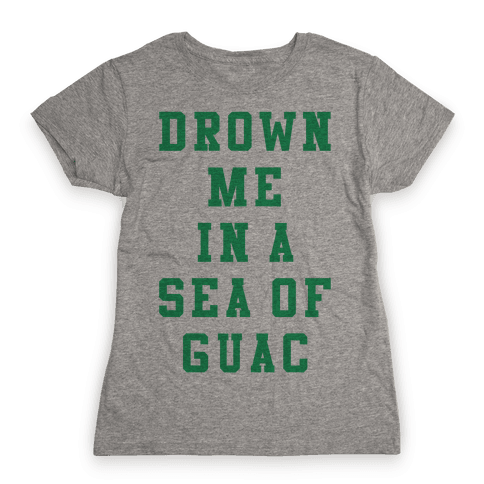 Drown Me In A Sea Of Guac Womens T-Shirt