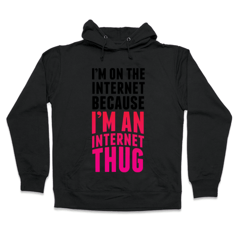 I'm On The Internet Because I'm An Internet Thug Hooded Sweatshirt