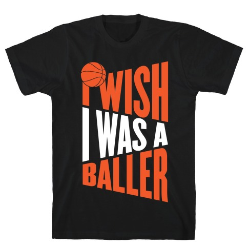 I Wish I Was A Baller T-Shirt
