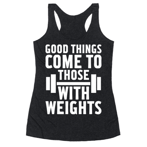 Good Things Come To Those With Weights Racerback Tank Top