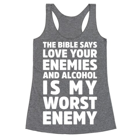The Bible Says Love Your Enemies And Alcohol Is My Worst Enemy Racerback Tank Top