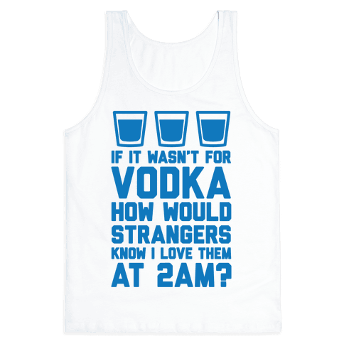 If It Wasn't For Vodka How Would Strangers Know I Love Them At 2AM? Tank Top
