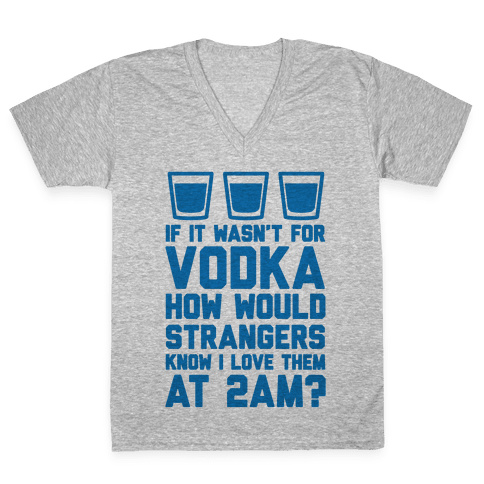 If It Wasn't For Vodka How Would Strangers Know I Love Them At 2AM? V-Neck Tee Shirt