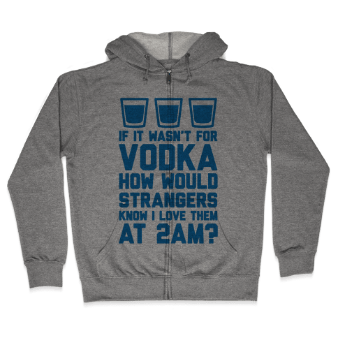 If It Wasn't For Vodka How Would Strangers Know I Love Them At 2AM? Zip Hoodie