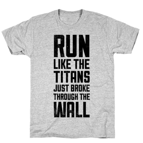 Run Like The Titans Just Broke Trough The Wall T-Shirt