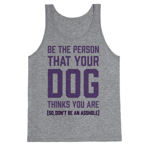 Be The Person That Your Dog Thinks You Are Tank Top
