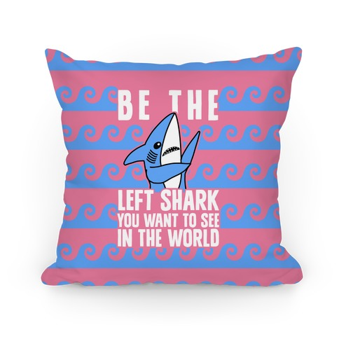 Be The Left Shark You Want To See In The World Pillow