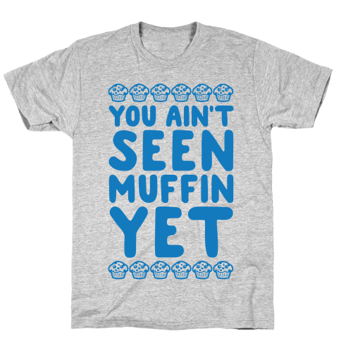 You Ain't Seen Muffin Yet Mens T-Shirt
