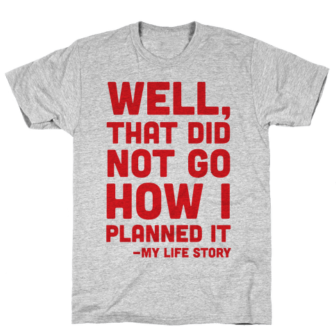 Well, That Did Not Go How I Planned It -My Life Story Mens T-Shirt