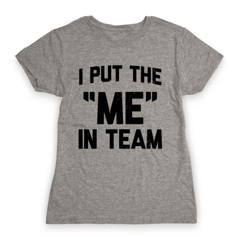"""I Put the """"ME"""" in Team  Womens T-Shirt"""