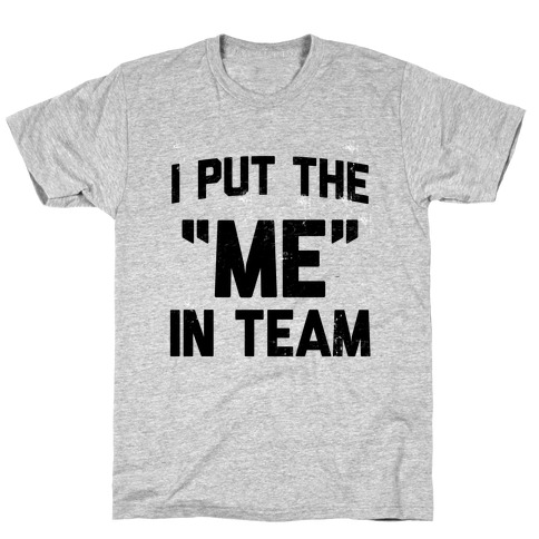 "I Put the ""ME"" in Team T-Shirt"
