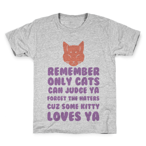 Remember Only Cats Can Judge Ya Forget The Haters Cuz Some Kitty Loves Ya Kids T-Shirt