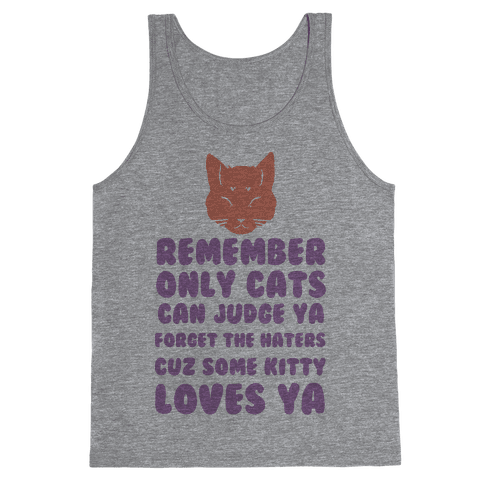 Remember Only Cats Can Judge Ya Forget The Haters Cuz Some Kitty Loves Ya Tank Top