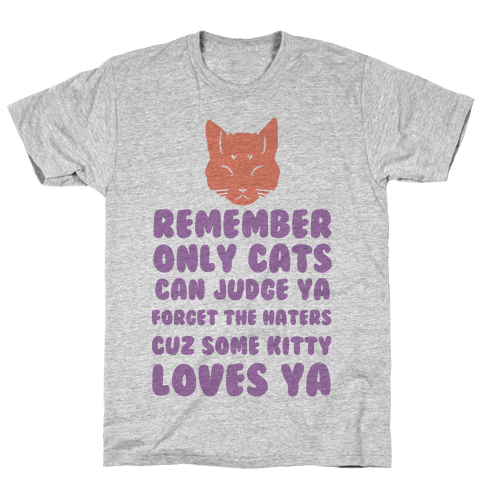 Remember Only Cats Can Judge Ya Forget The Haters Cuz Some Kitty Loves Ya Mens T-Shirt