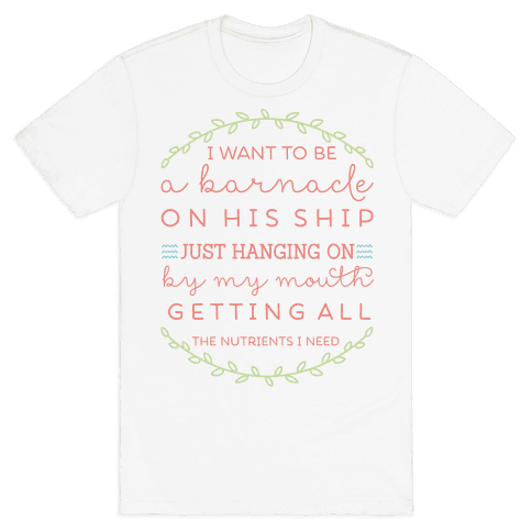 I Want to be a Barnacle on His Ship Mens T-Shirt