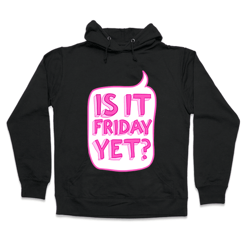 Is It Friday Yet? Hooded Sweatshirt