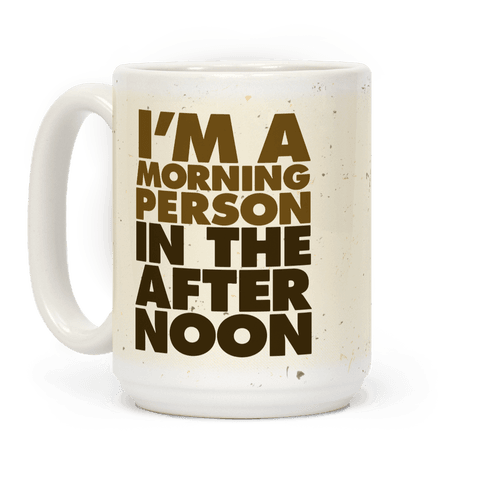 I'm A Morning Person In The Afternoon