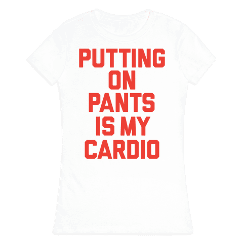 Putting On Pants Is My Cardio Womens T-Shirt