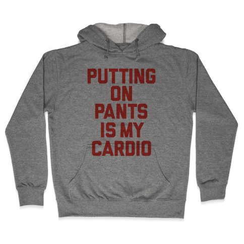 Putting On Pants Is My Cardio Hooded Sweatshirt