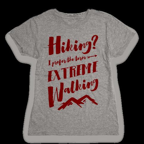 Hiking? I Prefer the Term Extreme Walking Womens T-Shirt