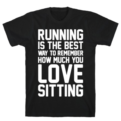 Running Is The Best Way To Remember How Much You Love Sitting White Print T-Shirt