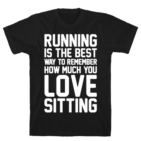 Running Is The Best Way To Remember How Much You Love Sitting White Print Mens/Unisex T-Shirt