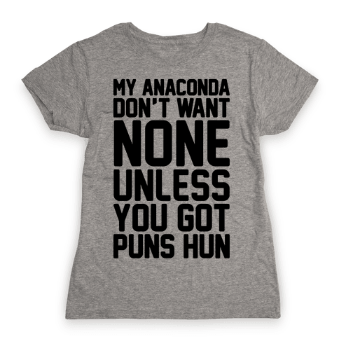 My Anaconda Don't Want None Unless You Got Puns Hun Womens T-Shirt