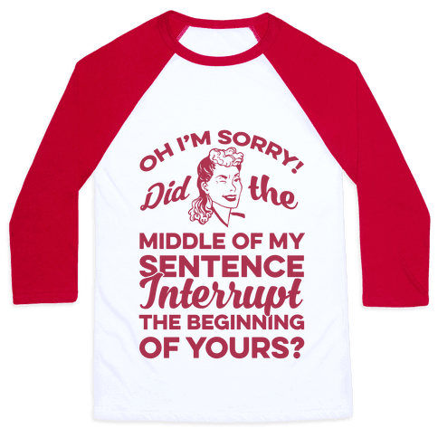 Oh I'm Sorry Did The Middle Of My Sentence Interrupt The Beginning of yours? Baseball Tee