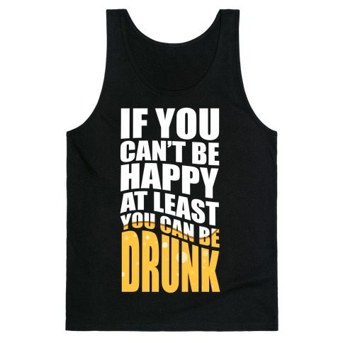 If You Can't Be Happy at Least You Can Be Drunk! Tank Top