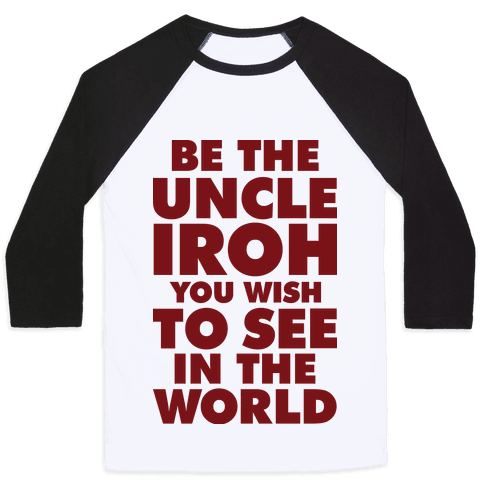 Be The Uncle Iroh You Wish To See In The World Baseball Tee